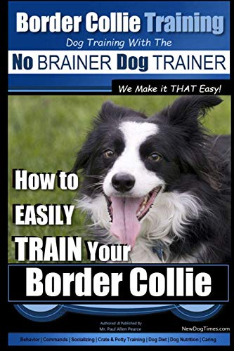 Border Collie Training Dog Training with the No BRAINER Dog TRAINER ~ We Make it THAT Easy!: How To EASILY TRAIN Your Border Collie (Volume 2)