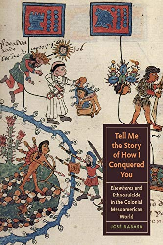 Tell Me the Story of How I Conquered You: Elsewheres and Ethnosuicide in the Colonial Mesoamerican World (Joe R. and Teresa Lozano Long Series in Latin American and Latino Art and Culture)