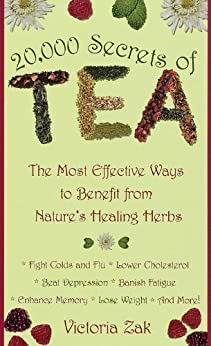 20,000 Secrets of Tea: The Most Effective Ways to Benefit from Nature's Healing Herbs by [Victoria Zak]