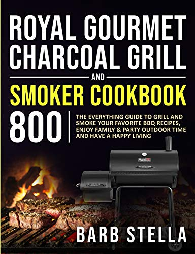 Royal Gourmet Charcoal Grill & Smoker Cookbook 800: The Everything Guide to Grill and Smoke Your Favorite BBQ Recipes, Enjoy Family & Party Outdoor Time and Have A Happy Living
