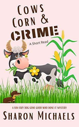 Cows, Corn & Crime: A Fun Cozy Dog Gone Good Who Done It Mystery (A Fun Cozy Dog Gone Good Who Done It Short Read Mystery Book 2) by [Sharon Michaels]