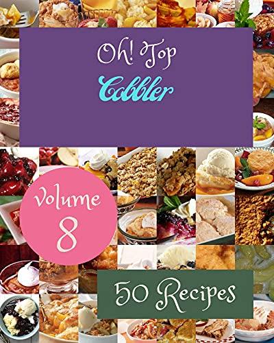 Oh! Top 50 Cobbler Recipes Volume 8: A Cobbler Cookbook Everyone Loves! (English Edition)
