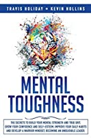Mental Toughness: The Secrets To Build Your Mental Strength And True Grit, Grow Your Confidence And Self-Esteem, Improve Your Daily Habits And Develop A Warrior Mindset, Becoming An Unbeatable Leader