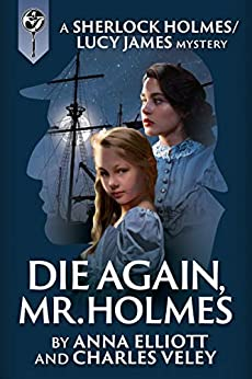 Die Again, Mr. Holmes: A Sherlock Holmes and Lucy James Mystery (The Sherlock Holmes and Lucy James Mysteries Book 8) by [Anna Elliott, Charles Veley]