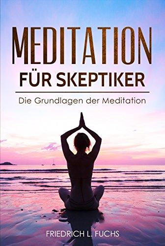 Meditation für Skeptiker: Die Grundlagen der Meditation - Das Handbuch zur Entspannung, mehr Gesundheit durch geführte Übungen für Kinder und Erwachsene, Atemtechniken lernen, Stressfrei werden