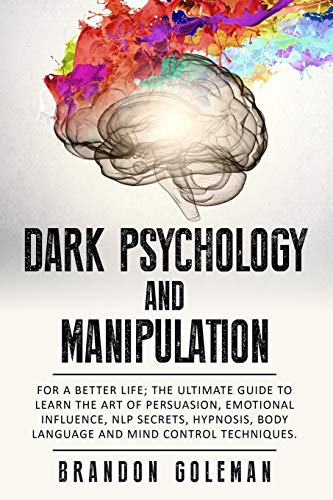 Dark Psychology and Manipulation: For a Better Life: The Ultimate Guide to Learning the Art of Persuasion, Emotional Influence, NLP Secrets, Hypnosis, Body Language, and Mind Control Techniques