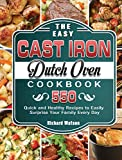 The Easy Cast Iron Dutch Oven Cookbook: 550 Quick and Healthy Recipes to Easily Surprise Your Family Every Day
