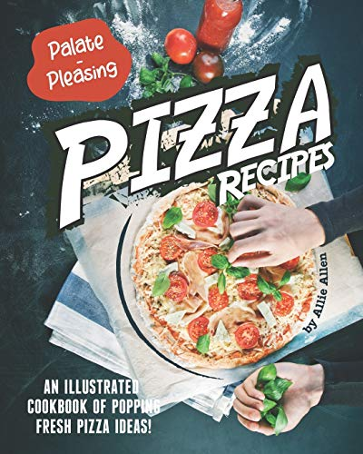 Palate-Pleasing Pizza Recipes: An Illustrated Cookbook of Popping Fresh Pizza Ideas!