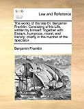 The Works of the Late Dr. Benjamin Franklin. Consisting of His Life, Written by Himself. Together with Essays, Humorous, Moral, and Literary; Chiefly in the Manner of the Spectator.