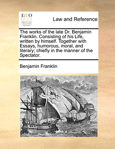 The Works of the Late Dr. Benjamin Franklin. Consisting of His Life, Written by Himself. Together with Essays, Humorous, Moral, and Literary; Chiefly in the Manner of the Spectator.の詳細を見る
