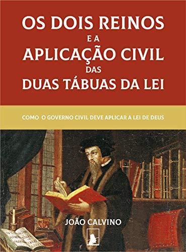 Os Dois Reinos e a Aplicação Civil das Duas Tábuas da Lei (Segunda Edição): Como o Governo Civil Deve Aplicar a Lei de Deus