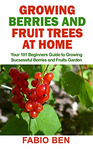 GROWING BERRIES AND FRUIT TREES AT HOME : Your 101 Beginners Guide to Growing Successful Berries and Fruits Garden
