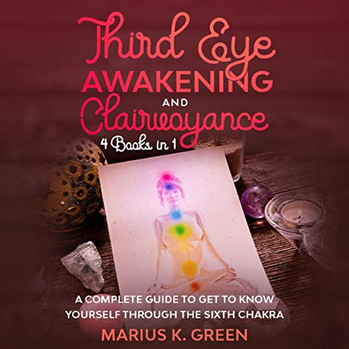 Third Eye Awakening and Clairvoyance: 4 Books in 1: A Complete Guide to Get to Know Yourself Through