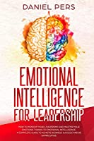 Emotional Intelligence For Leadership: How to Improve Your Leadership and Master Your Emotions Thanks to Emotional Intelligence. A Complete Guide to Achieve Business Success and Be Appreciated.