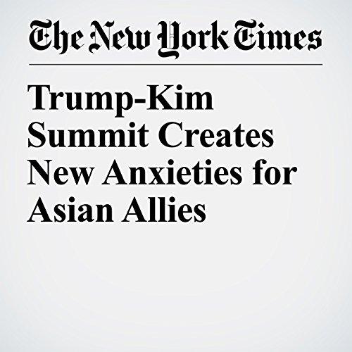 Trump-Kim Summit Creates New Anxieties for Asian Allies copertina