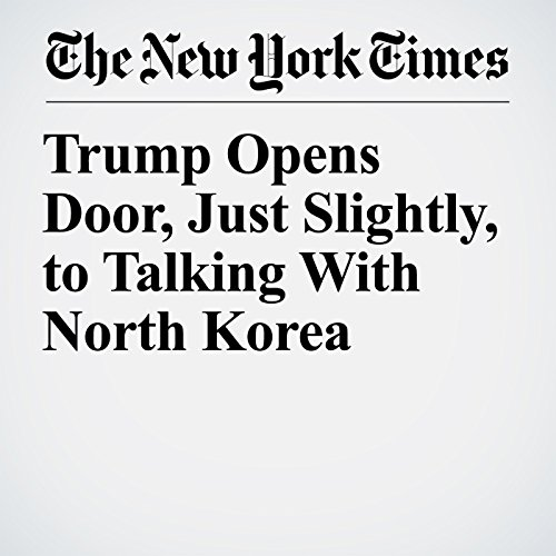 Trump Opens Door, Just Slightly, to Talking With North Korea copertina