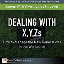 Dealing with X, Y, Zs: How to Manage the New Generations in the Workplace (FT Press Delivers Elements)