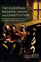 The European Banking Union and Constitution: Beacon for Advanced Integration or Death-Knell for Democracy?