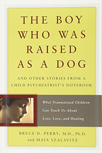 The Boy Who Was Raised as a Dog: And Other Stories from a Child Psychiatrist's Notebook--What Traumatized Children Can T