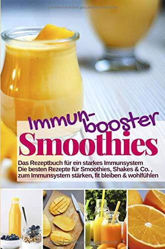 Immunbooster Smoothies - Das Rezeptbuch für ein starkes Immunsystem: Die besten Rezepte für Smoothies, Shakes & Co., zum Immunsystem stärken, fit ... (Gesund & Fit mit Smoothies, Band 12)