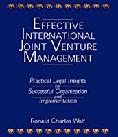Effective International Joint Venture Management: Practical Legal Insights for Successful Organization and Implementation: Practical Legal Insights for Successful Organization and Implementation