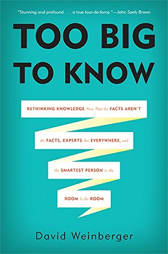 Too Big to Know: Rethinking Knowledge Now That the Facts Aren't the Facts, Experts Are Everywhere, and the Smartest Pers