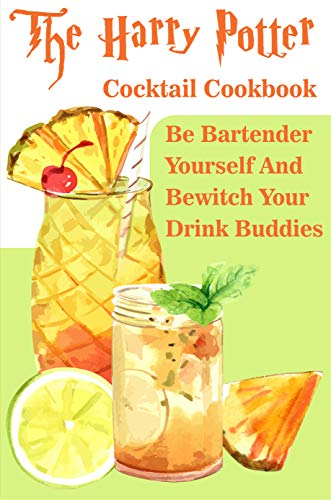 The Harry Potter Cocktail Cookbook Be Bartender Yourself And Bewitch Your Drink Buddies: Harry Potter Drinks (English Edition)