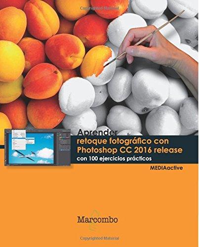 Aprender Retoque fotográfico con Photoshop CC release 2016 con 100 ejercicios prácticos (APRENDER...CON 100 EJERCICIOS PRÁCTICOS)