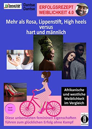 Erfolgsrezept Weiblichkeit 4.0 - mehr als Rosa, Lippenstift, High heels versus hart und männlich: Afrikanische und westliche Weiblichkeit im ... führen zum glücklichen Erfolg ohne Kampf