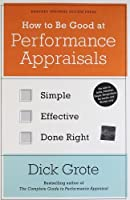 How to Be Good at Performance Appraisals: Simple, Effective, Done Right by Dick Grote(2011-07-05)