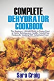 The Complete Dehydrator Cookbook: The Beginners Ultimate Guide to Drying Food At Home, Delicious and Healthy Hassle-Free Recipes for Cooking With Dehydrated Food