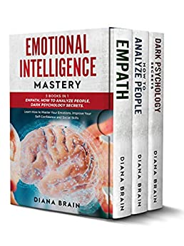 Emotional Intelligence Mastery: This Book Includes: Empath, How to Analyze People, Dark Psychology Secrets. Learn How to Master Your Emotions, Improve Your Self-Confidence and Social Skills by [Diana Brain]