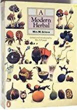 A Modern Herbal: The Medicinal, Culinary, Cosmetic, and Economic Properties, Cultivation, and Folklore of Herbs, Grasses, Fungi, Shrubs, and Trees with All Their Modern Scientific Uses