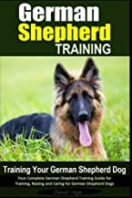 German Shepherd Training | Training Your German Shepherd Dog: Your Complete German Shepherd Training Guide for Training, Raising and Caring for German Shepherd Dogs