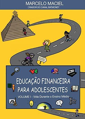 EDUCAÇÃO FINANCEIRA PARA ADOLESCENTES: Volume I - Vida Durante O Ensino Médio
