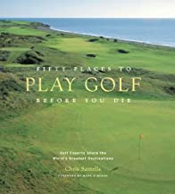 Fifty Places to Play Golf Before You Die: Golf Experts Share the World's Greatest Destinations: Golfing Experts Share the World's Greatest Destinations