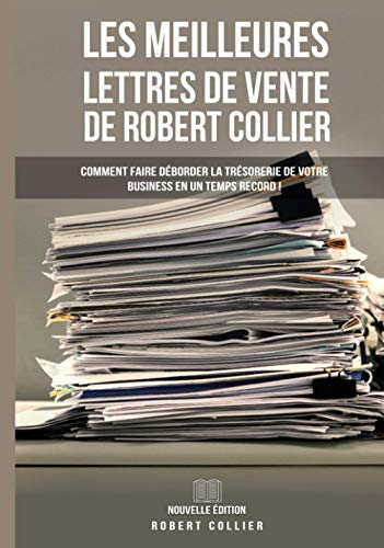 Les Meilleures Lettres de Vente de Robert Collier (Nouvelle Édition): Comment Faire Déborder La Trésorerie De Votre Business En Un Temps Record ! (Copywriting / Marketing, Band 20)