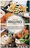 friggitrice ad aria - le ricette gustose! : guida completa per cucinare antipasti, primi, secondi, contorni e dolci in maniera facile e veloce con la tua friggitrice ad aria