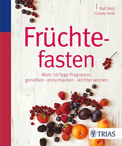Früchtefasten: Mein 10-Tage-Programm: genießen - entschlacken - leichter werden
