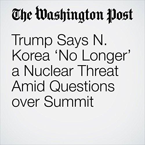 Trump Says N. Korea 'No Longer' a Nuclear Threat Amid Questions over Summit copertina