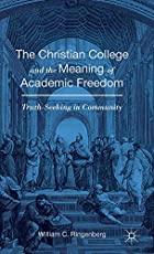 The Christian College and the Meaning of Academic Freedom: Truth-Seeking in Community