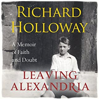 Leaving Alexandria     A Memoir of Faith and Doubt              By:                                                                                                                                 Richard Holloway                               Narrated by:                                                                                                                                 Richard Holloway                      Length: 12 hrs and 5 mins     29 ratings     Overall 4.2