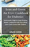 Lean and Green Air Fryer Cookbook for Diabetics: Deliciously High in Lean Protein Meals Combined with Succulent Low-Carb Green Side Dishes