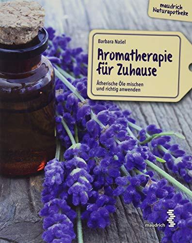 Aromatherapie für Zuhause: Ätherische Öle mischen und richtig anwenden (maudrich Naturapotheke)