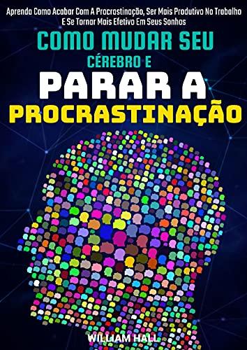 Como Mudar Seu Cérebro E Parar A Procrastinação: Aprenda Como Acabar Com A Procrastinação, Ser Mais Produtivo No Trabalho E Se Tornar Mais Efetivo Em Seus Sonhos
