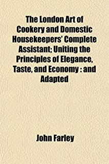 The London Art of Cookery and Domestic Housekeepers' Complete Assistant; Uniting the Principles of Elegance, Taste, and Ec...