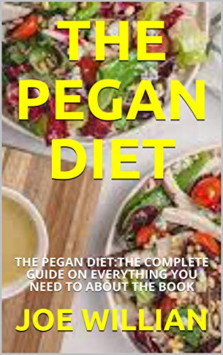 THE PEGAN DIET: THE PEGAN DIET:THE COMPLETE GUIDE ON EVERYTHING YOU NEED TO ABOUT THE BOOK