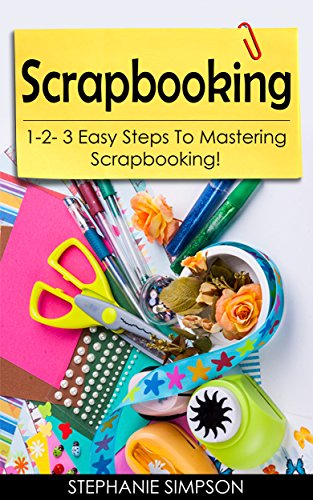 Scrapbooking: 1-2-3 Easy Steps To Mastering Scrapbooking! (Candle Making, Ceramics, Jewelry, Pottery, Scrapbooking Book 1) (English Edition)
