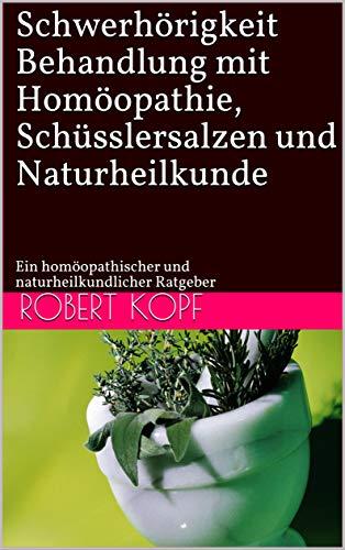 Schwerhörigkeit - Behandlung mit Homöopathie, Schüsslersalzen und Naturheilkunde: Ein homöopathischer und naturheilkundlicher Ratgeber