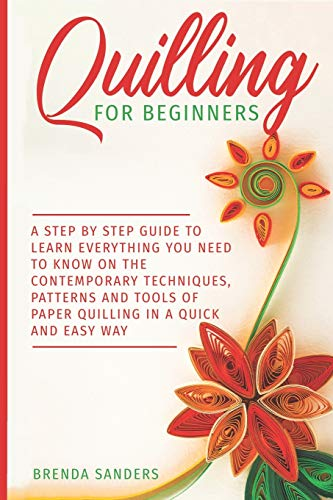 Quilling For Beginners: A Step by Step Guide To Learn Everything You Need To Know on the Contemporary Techniques, Patterns and Tools of Paper Quilling In A Quick and Easy Way